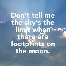 Dont tell me the sky is the limit when there are foootprints on the moon